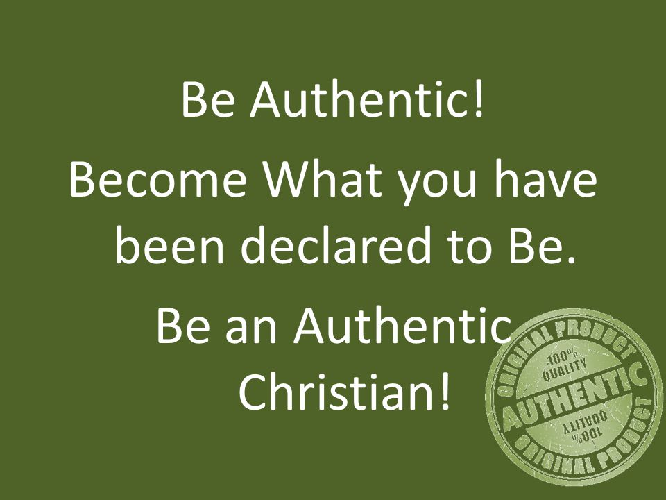 Be Authentic! Become What you have been declared to Be. Be an Authentic Christian!