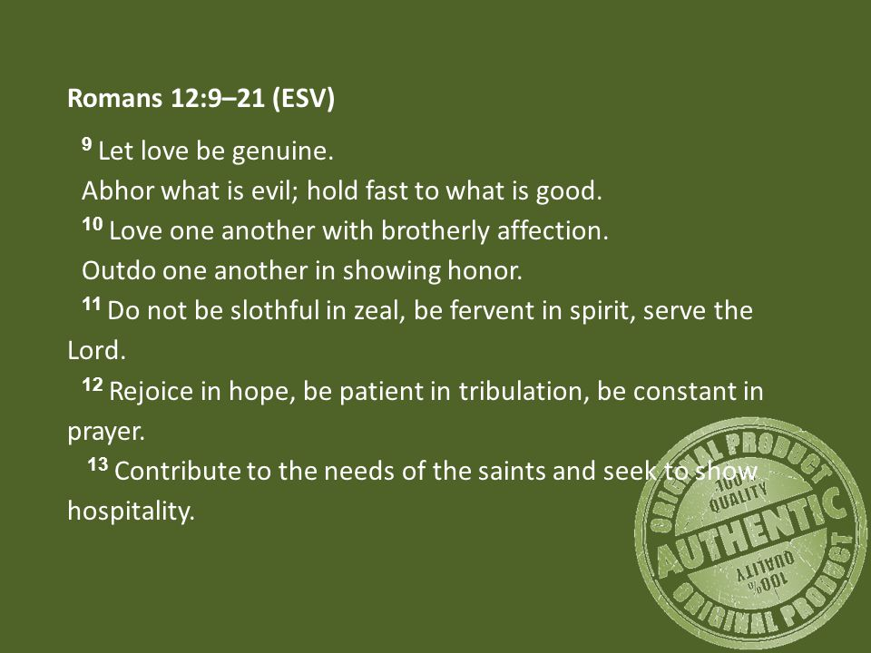 Romans 12:9–21 (ESV) 9 Let love be genuine. Abhor what is evil; hold fast to what is good.