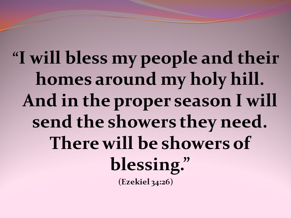 """ I will bless my people and their homes around my holy hill. And in the proper season I will send the showers they need. There will be showers of ble"