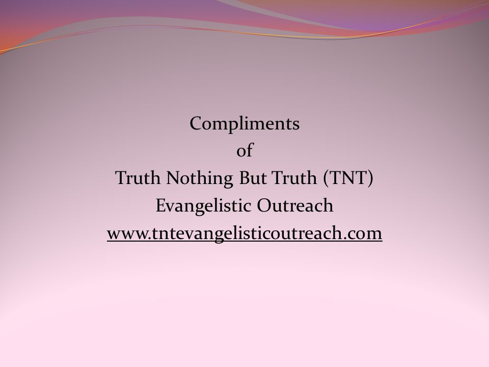 Compliments of Truth Nothing But Truth (TNT) Evangelistic Outreach www.tntevangelisticoutreach.com