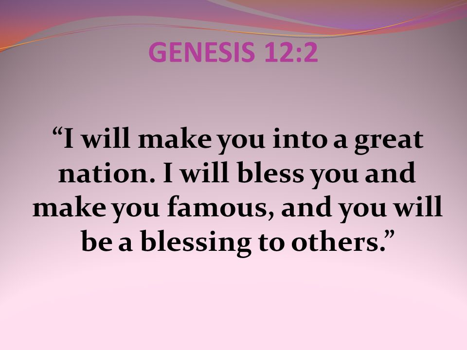 GENESIS 12:2 I will make you into a great nation.