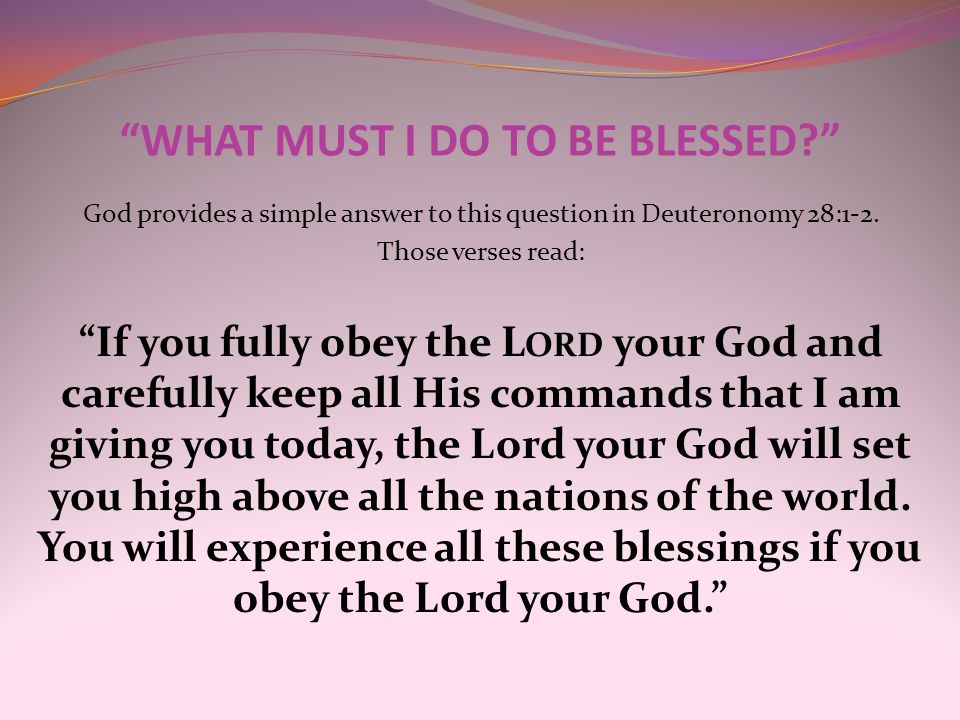 """WHAT MUST I DO TO BE BLESSED?"" God provides a simple answer to this question in Deuteronomy 28:1-2. Those verses read: ""If you fully obey the L ORD y"
