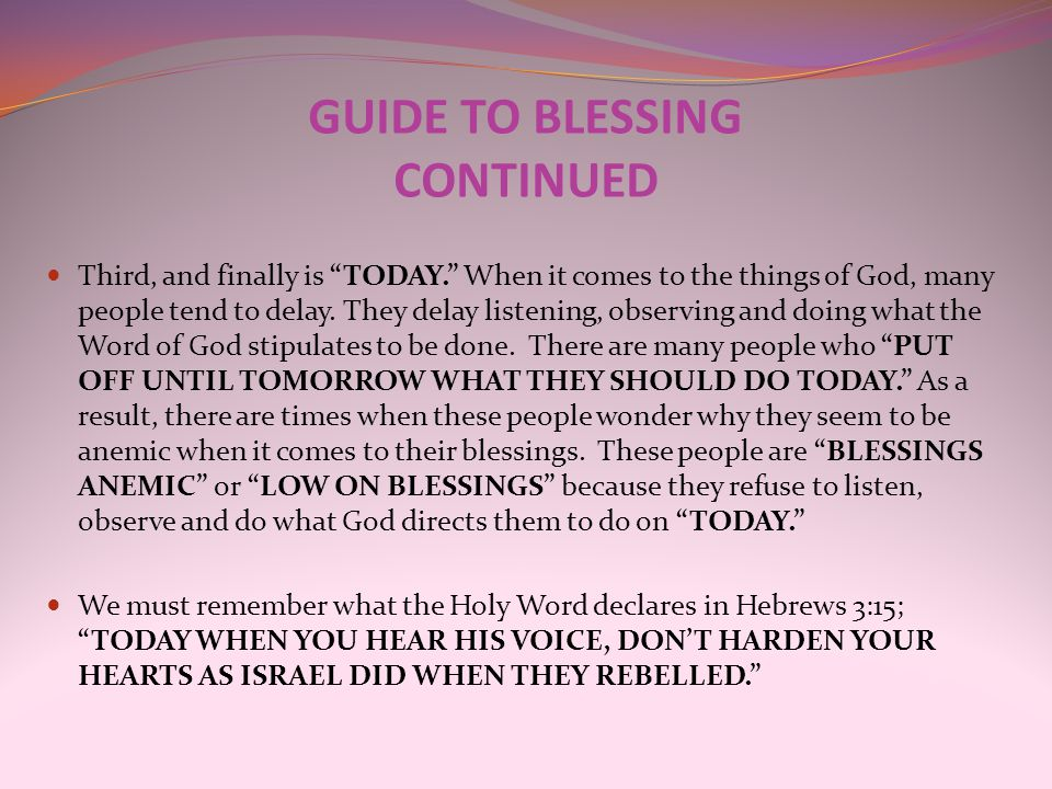 "GUIDE TO BLESSING CONTINUED Third, and finally is ""TODAY."" When it comes to the things of God, many people tend to delay. They delay listening, observ"