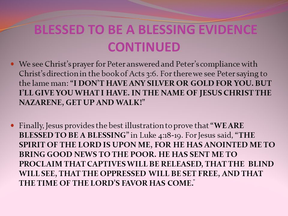 BLESSED TO BE A BLESSING EVIDENCE CONTINUED We see Christ's prayer for Peter answered and Peter's compliance with Christ's direction in the book of Ac