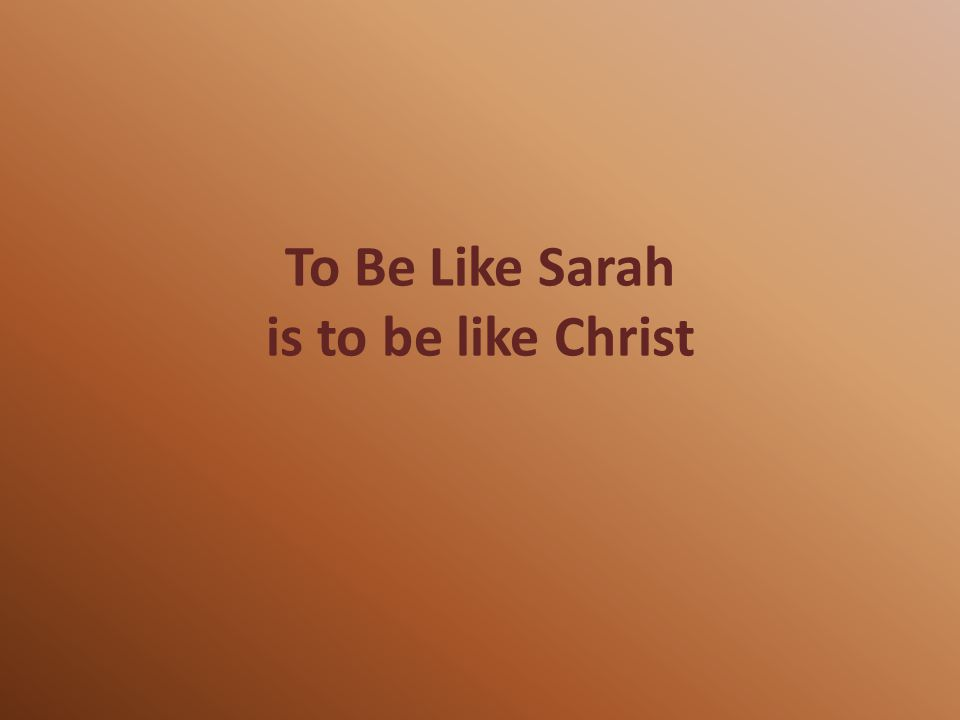 To Be Like Sarah is to be like Christ