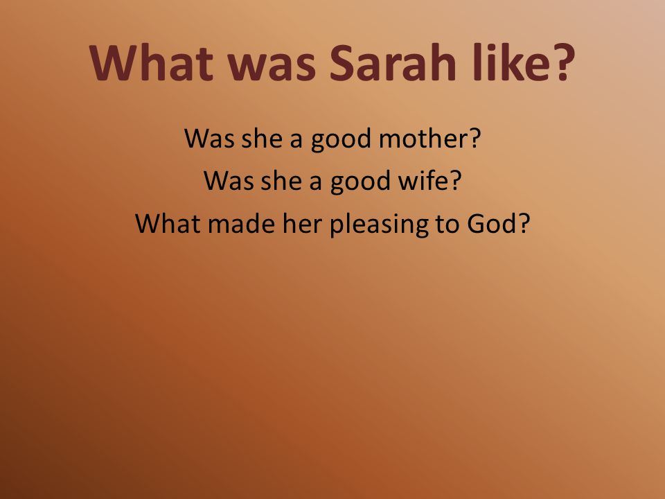 What was Sarah like Was she a good mother Was she a good wife What made her pleasing to God