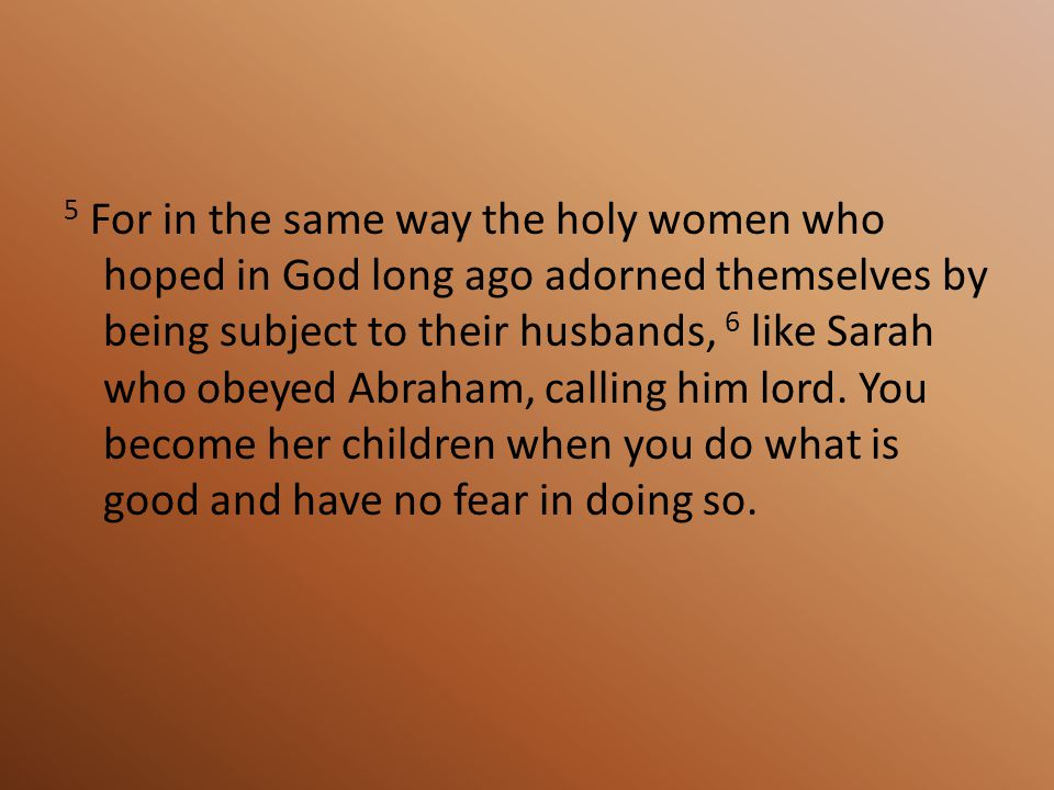 5 For in the same way the holy women who hoped in God long ago adorned themselves by being subject to their husbands, 6 like Sarah who obeyed Abraham, calling him lord.