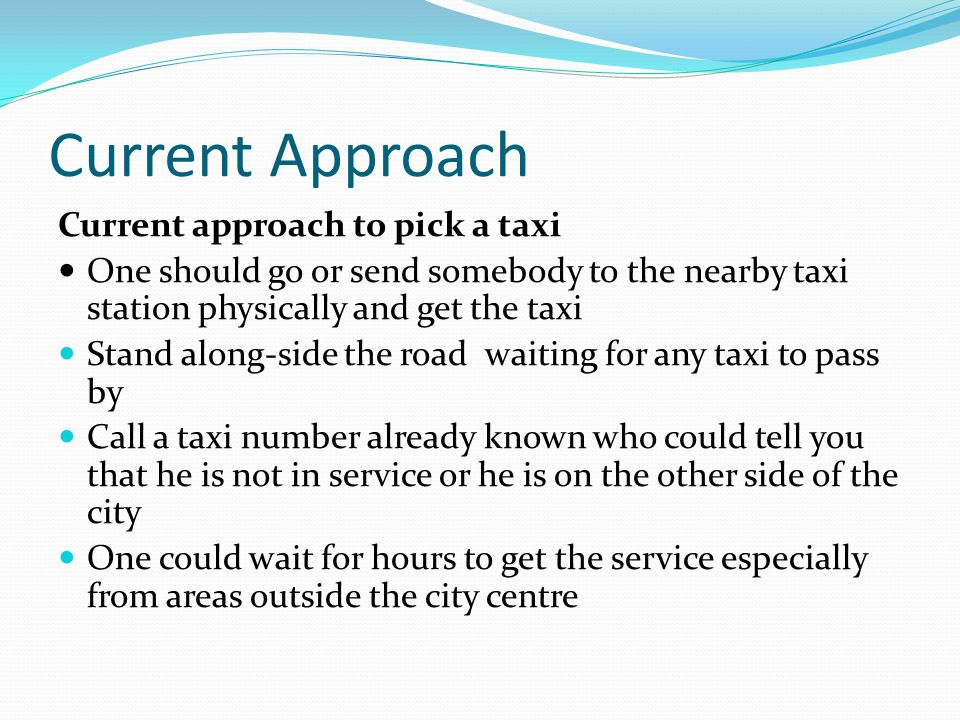Current Approach Current approach to pick a taxi One should go or send somebody to the nearby taxi station physically and get the taxi Stand along-side the road waiting for any taxi to pass by Call a taxi number already known who could tell you that he is not in service or he is on the other side of the city One could wait for hours to get the service especially from areas outside the city centre