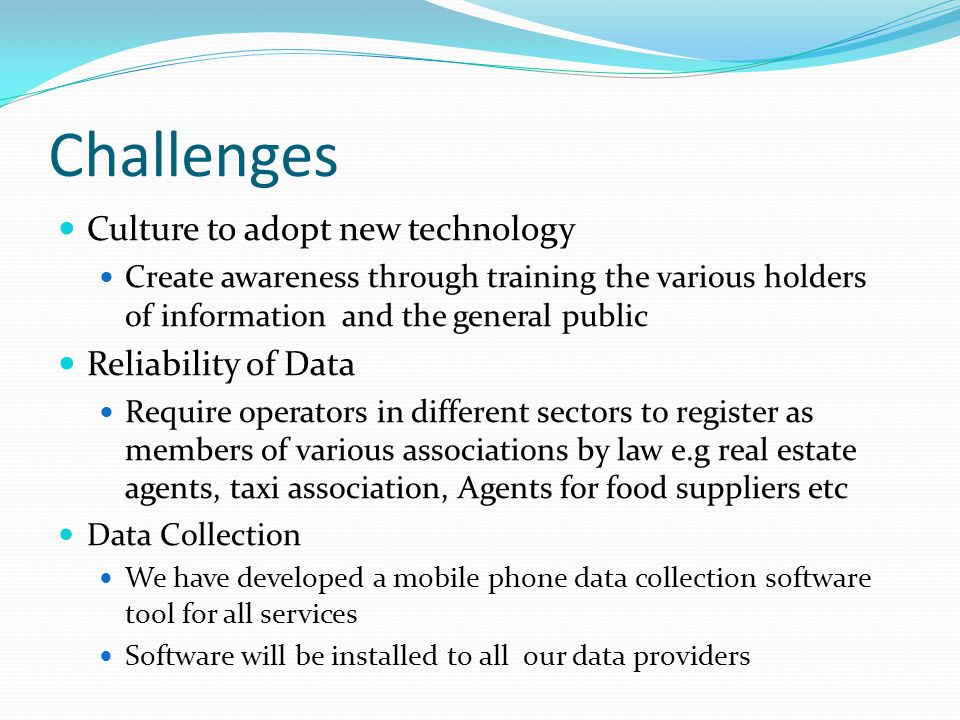 Challenges Culture to adopt new technology Create awareness through training the various holders of information and the general public Reliability of Data Require operators in different sectors to register as members of various associations by law e.g real estate agents, taxi association, Agents for food suppliers etc Data Collection We have developed a mobile phone data collection software tool for all services Software will be installed to all our data providers