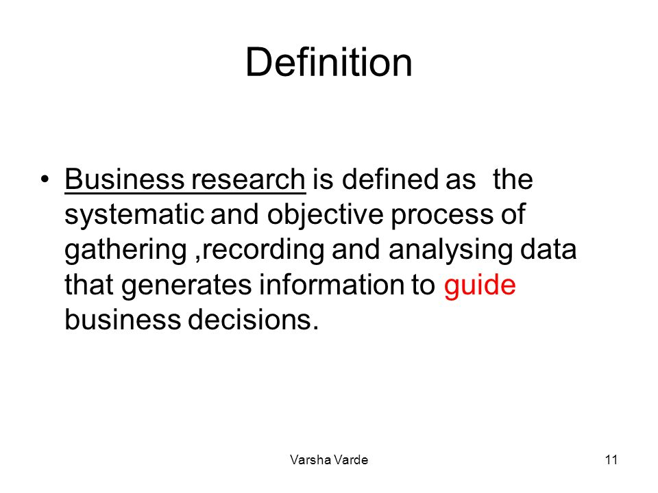 11 Definition Business research is defined as the systematic and objective process of gathering,recording and analysing data that generates informatio