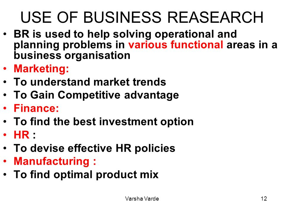 Varsha Varde12 USE OF BUSINESS REASEARCH BR is used to help solving operational and planning problems in various functional areas in a business organisation Marketing: To understand market trends To Gain Competitive advantage Finance: To find the best investment option HR : To devise effective HR policies Manufacturing : To find optimal product mix