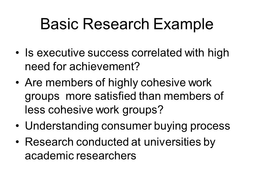 Basic Research Example Is executive success correlated with high need for achievement? Are members of highly cohesive work groups more satisfied than