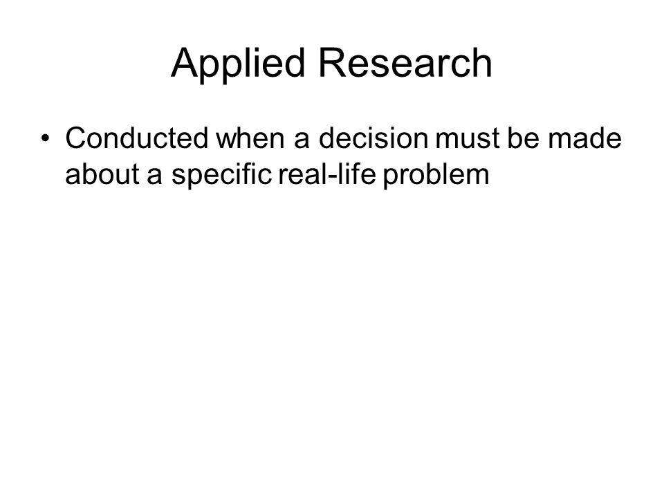 Applied Research Conducted when a decision must be made about a specific real-life problem