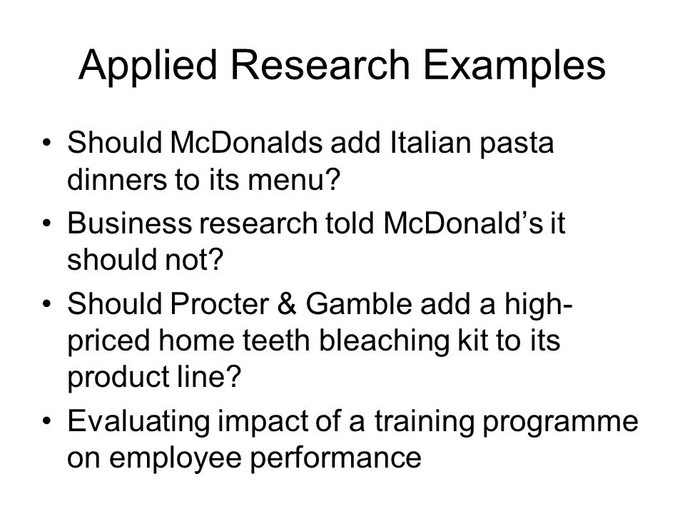Applied Research Examples Should McDonalds add Italian pasta dinners to its menu? Business research told McDonald's it should not? Should Procter & Ga