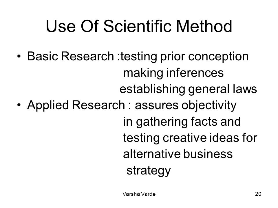 Varsha Varde20 Use Of Scientific Method Basic Research :testing prior conception making inferences establishing general laws Applied Research : assure