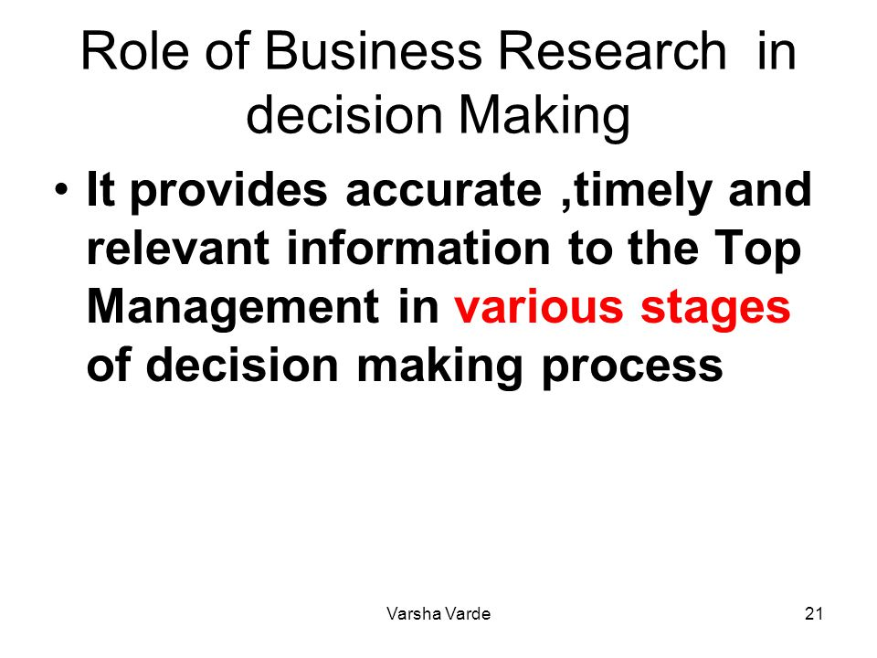 Varsha Varde21 Role of Business Research in decision Making It provides accurate,timely and relevant information to the Top Management in various stag