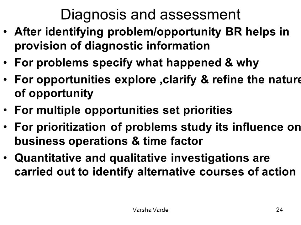 Varsha Varde24 Diagnosis and assessment After identifying problem/opportunity BR helps in provision of diagnostic information For problems specify what happened & why For opportunities explore,clarify & refine the nature of opportunity For multiple opportunities set priorities For prioritization of problems study its influence on business operations & time factor Quantitative and qualitative investigations are carried out to identify alternative courses of action