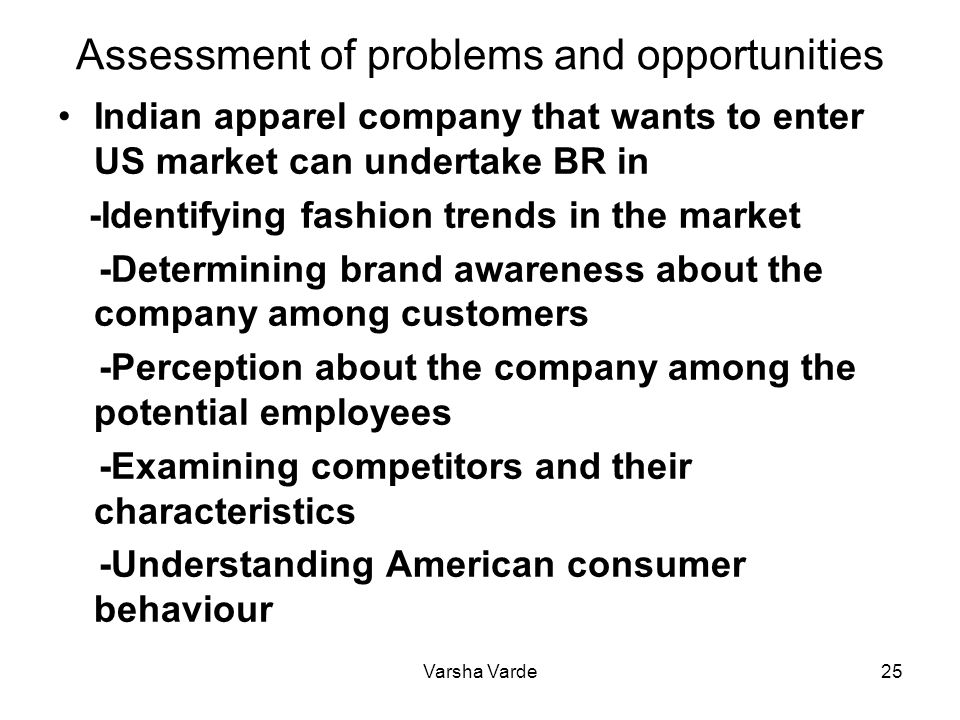 Varsha Varde25 Assessment of problems and opportunities Indian apparel company that wants to enter US market can undertake BR in -Identifying fashion trends in the market -Determining brand awareness about the company among customers -Perception about the company among the potential employees -Examining competitors and their characteristics -Understanding American consumer behaviour