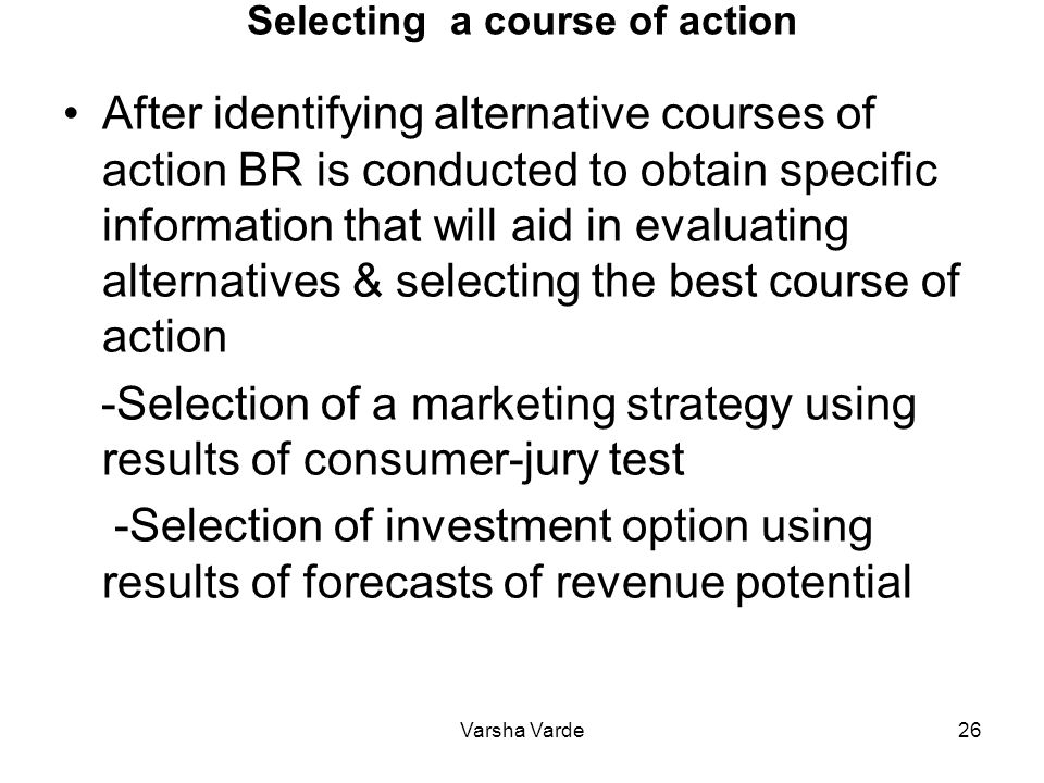 Varsha Varde26 Selecting a course of action After identifying alternative courses of action BR is conducted to obtain specific information that will aid in evaluating alternatives & selecting the best course of action -Selection of a marketing strategy using results of consumer-jury test -Selection of investment option using results of forecasts of revenue potential
