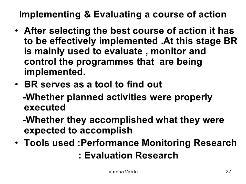 Varsha Varde27 Implementing & Evaluating a course of action After selecting the best course of action it has to be effectively implemented.At this stage BR is mainly used to evaluate, monitor and control the programmes that are being implemented.