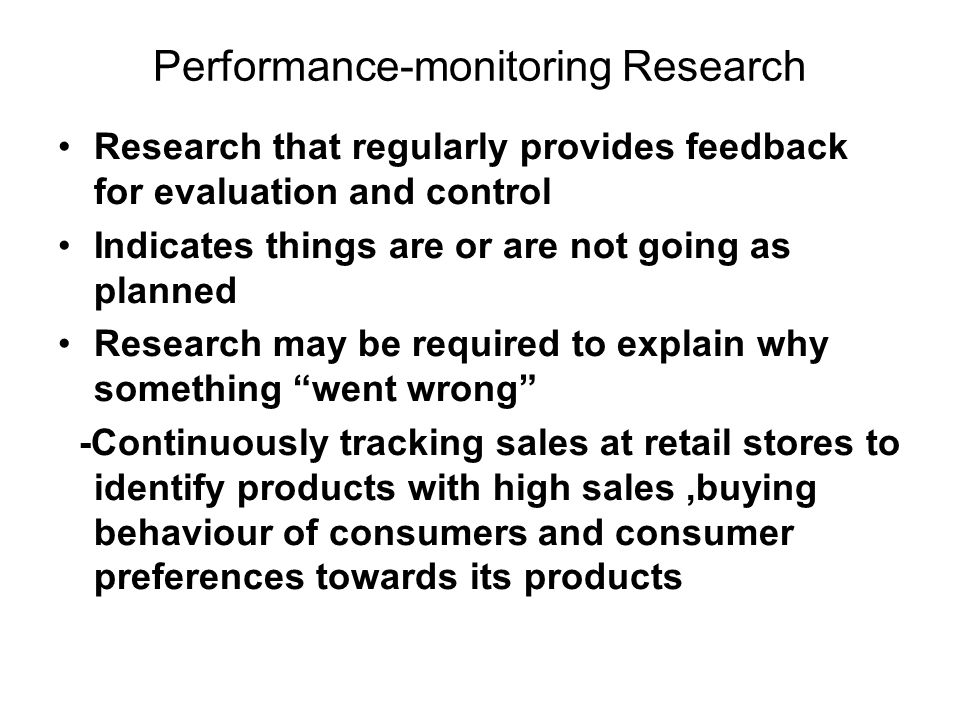 Performance-monitoring Research Research that regularly provides feedback for evaluation and control Indicates things are or are not going as planned Research may be required to explain why something went wrong -Continuously tracking sales at retail stores to identify products with high sales,buying behaviour of consumers and consumer preferences towards its products