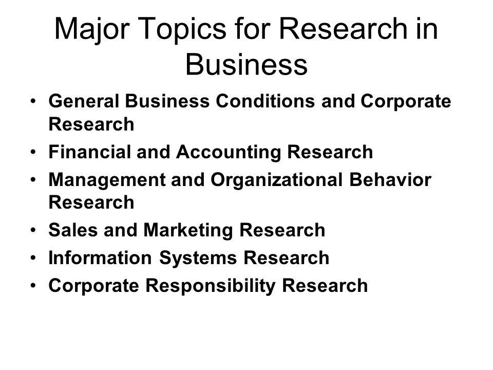 Major Topics for Research in Business General Business Conditions and Corporate Research Financial and Accounting Research Management and Organizational Behavior Research Sales and Marketing Research Information Systems Research Corporate Responsibility Research