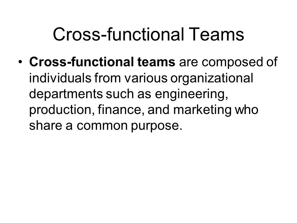 Cross-functional Teams Cross-functional teams are composed of individuals from various organizational departments such as engineering, production, fin