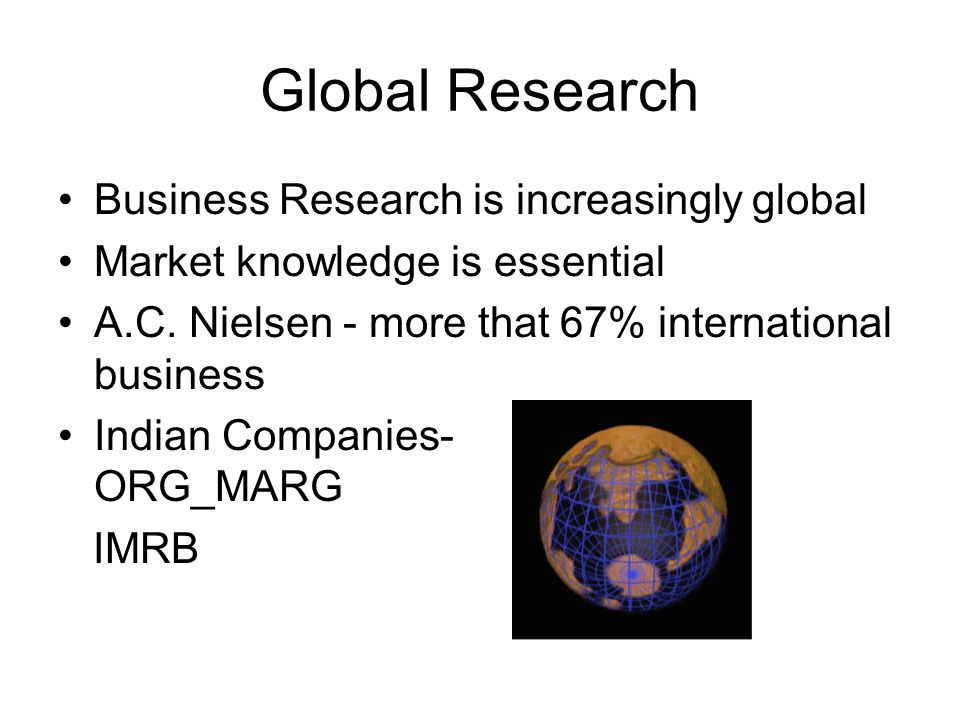 Global Research Business Research is increasingly global Market knowledge is essential A.C.