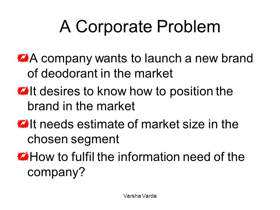 A Corporate Problem  A company wants to launch a new brand of deodorant in the market  It desires to know how to position the brand in the market 