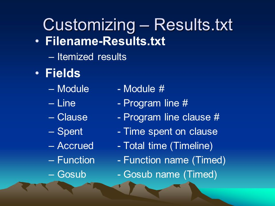 Customizing – Results.txt Filename-Results.txt –Itemized results Fields –Module - Module # –Line- Program line # –Clause- Program line clause # –Spent- Time spent on clause –Accrued- Total time (Timeline) –Function- Function name (Timed) –Gosub- Gosub name (Timed)