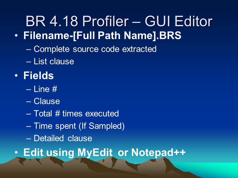 BR 4.18 Profiler – GUI Editor Filename-[Full Path Name].BRS –Complete source code extracted –List clause Fields –Line # –Clause –Total # times execute