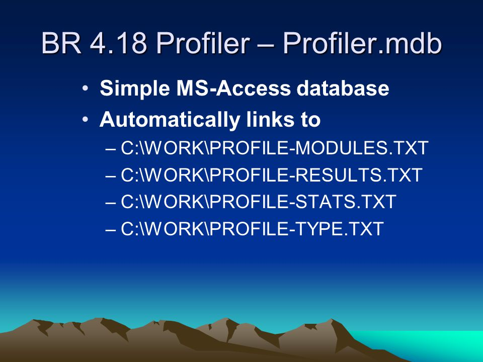 BR 4.18 Profiler – Profiler.mdb Simple MS-Access database Automatically links to –C:\WORK\PROFILE-MODULES.TXT –C:\WORK\PROFILE-RESULTS.TXT –C:\WORK\PROFILE-STATS.TXT –C:\WORK\PROFILE-TYPE.TXT