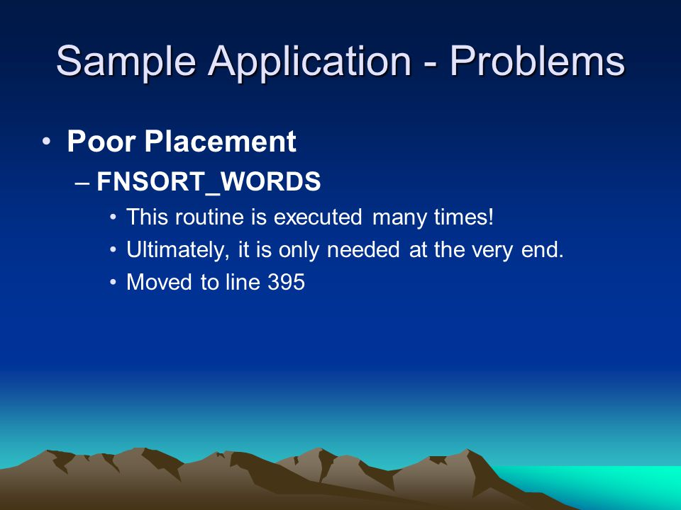 Sample Application - Problems Poor Placement –FNSORT_WORDS This routine is executed many times! Ultimately, it is only needed at the very end. Moved t