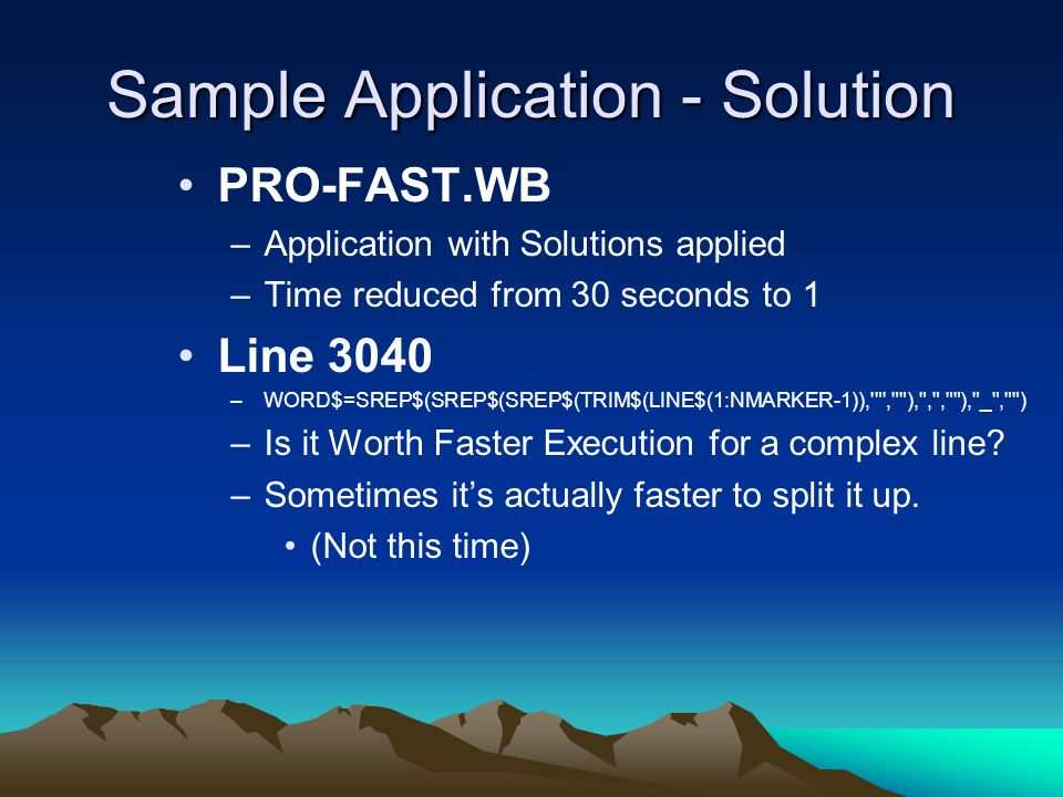 Sample Application - Solution PRO-FAST.WB –Application with Solutions applied –Time reduced from 30 seconds to 1 Line 3040 –WORD$=SREP$(SREP$(SREP$(TRIM$(LINE$(1:NMARKER-1)), , ), , , ), _ , ) –Is it Worth Faster Execution for a complex line.