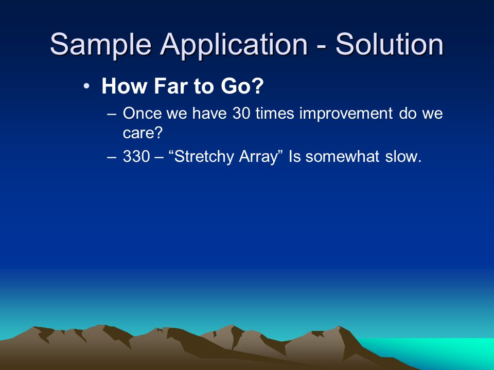 Sample Application - Solution How Far to Go. –Once we have 30 times improvement do we care.