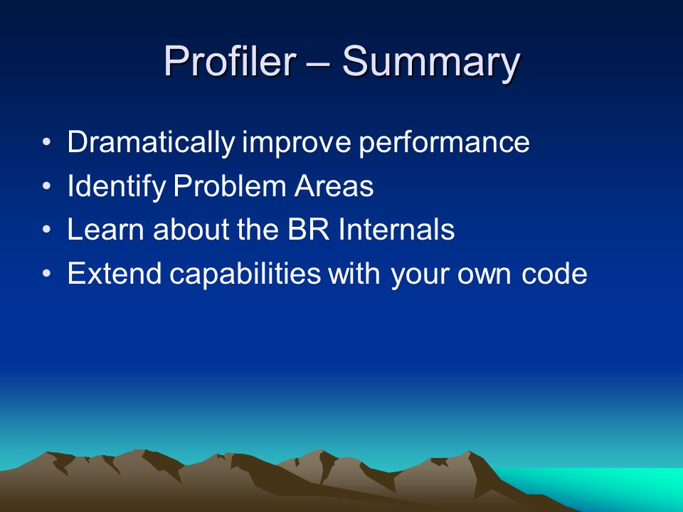 Profiler – Summary Dramatically improve performance Identify Problem Areas Learn about the BR Internals Extend capabilities with your own code