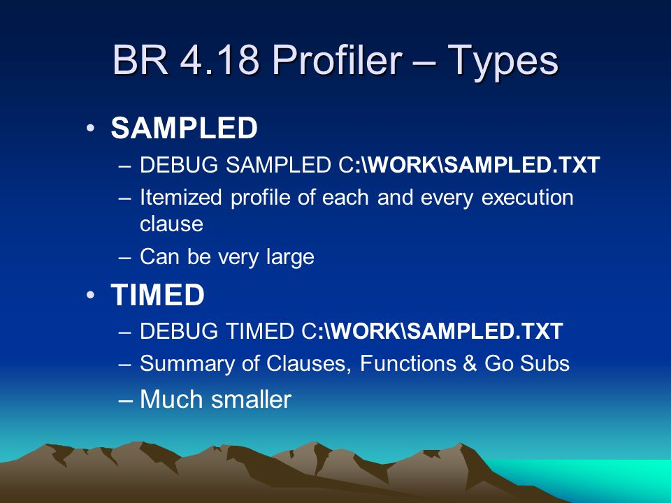 BR 4.18 Profiler – Types SAMPLED –DEBUG SAMPLED C:\WORK\SAMPLED.TXT –Itemized profile of each and every execution clause –Can be very large TIMED –DEBUG TIMED C:\WORK\SAMPLED.TXT –Summary of Clauses, Functions & Go Subs –Much smaller