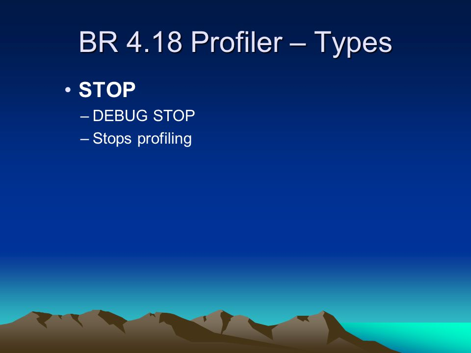 BR 4.18 Profiler – Types STOP –DEBUG STOP –Stops profiling