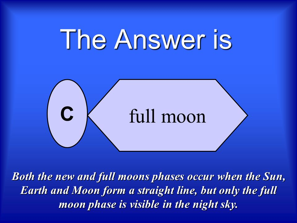 Which phase of the Moon is visible at night when the Sun, Earth, and Moon form a straight line? new moon crescent full moon gibbous A B C D Who Wants