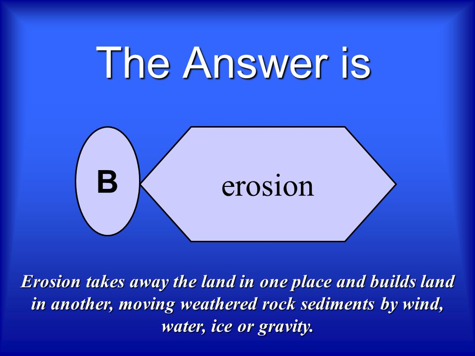 Which process moves sediments away from one place to another place? deposition erosion weathering expansion A B C D Next question, Who Wants To Be A S