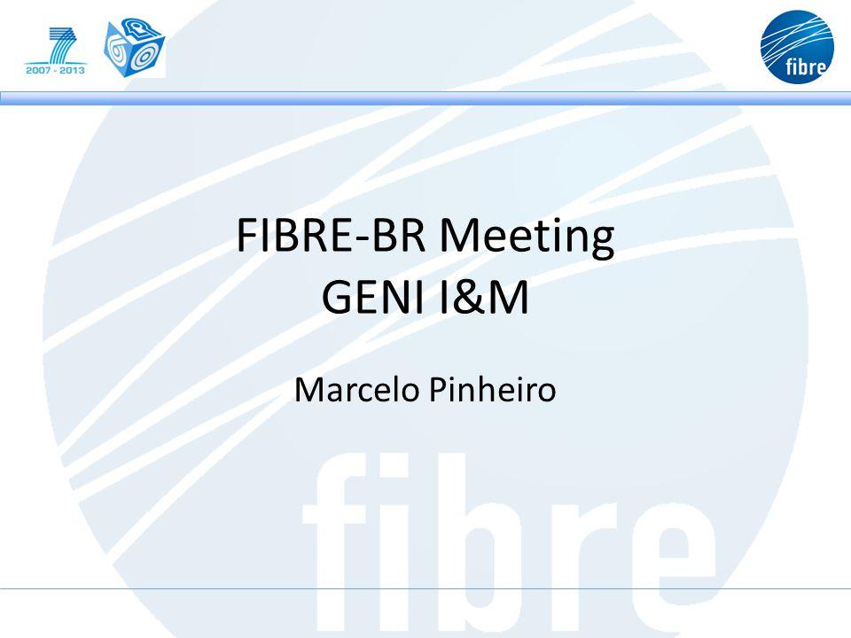 FIBRE-BR Meeting GENI I&M Marcelo Pinheiro