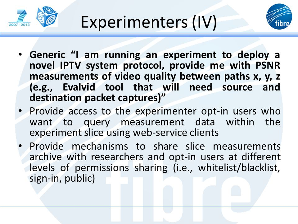 Experimenters (IV) Generic I am running an experiment to deploy a novel IPTV system protocol, provide me with PSNR measurements of video quality between paths x, y, z (e.g., Evalvid tool that will need source and destination packet captures) Provide access to the experimenter opt-in users who want to query measurement data within the experiment slice using web-service clients Provide mechanisms to share slice measurements archive with researchers and opt-in users at different levels of permissions sharing (i.e., whitelist/blacklist, sign-in, public)