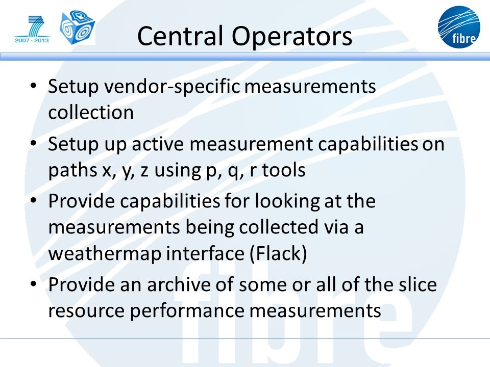 Central Operators Setup vendor-specific measurements collection Setup up active measurement capabilities on paths x, y, z using p, q, r tools Provide capabilities for looking at the measurements being collected via a weathermap interface (Flack) Provide an archive of some or all of the slice resource performance measurements