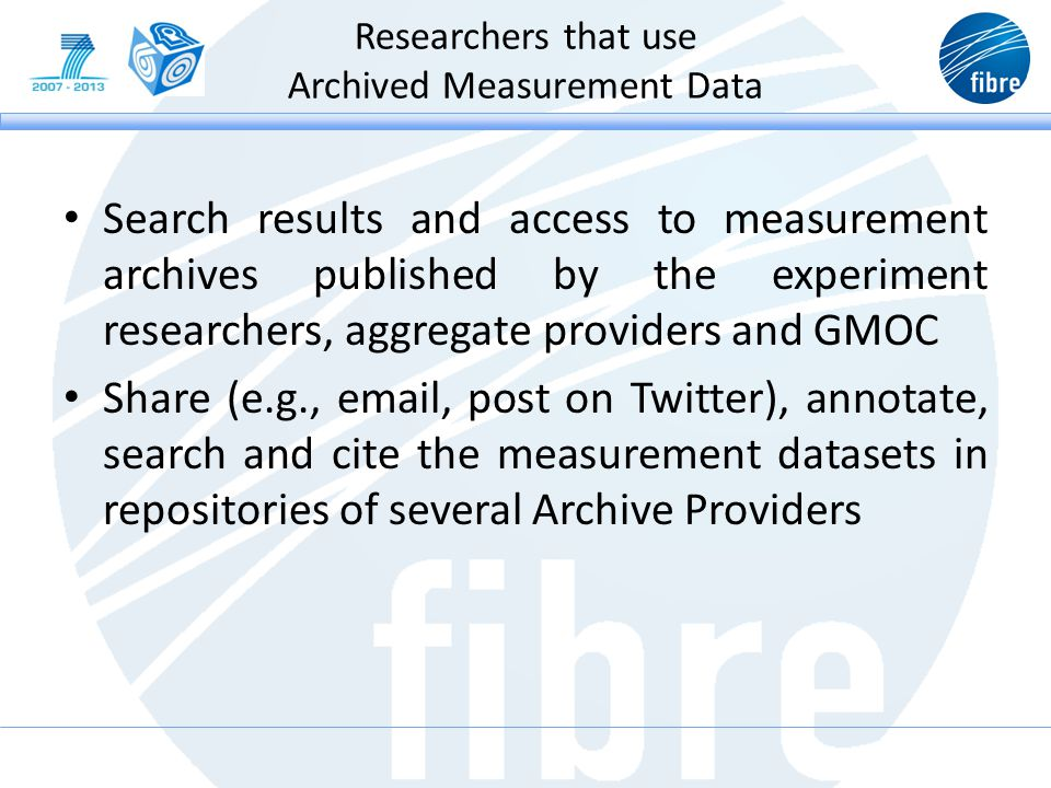 Researchers that use Archived Measurement Data Search results and access to measurement archives published by the experiment researchers, aggregate providers and GMOC Share (e.g., email, post on Twitter), annotate, search and cite the measurement datasets in repositories of several Archive Providers