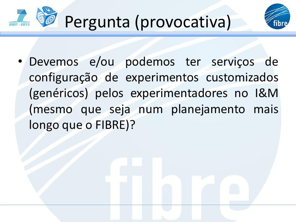 Pergunta (provocativa) Devemos e/ou podemos ter serviços de configuração de experimentos customizados (genéricos) pelos experimentadores no I&M (mesmo que seja num planejamento mais longo que o FIBRE)