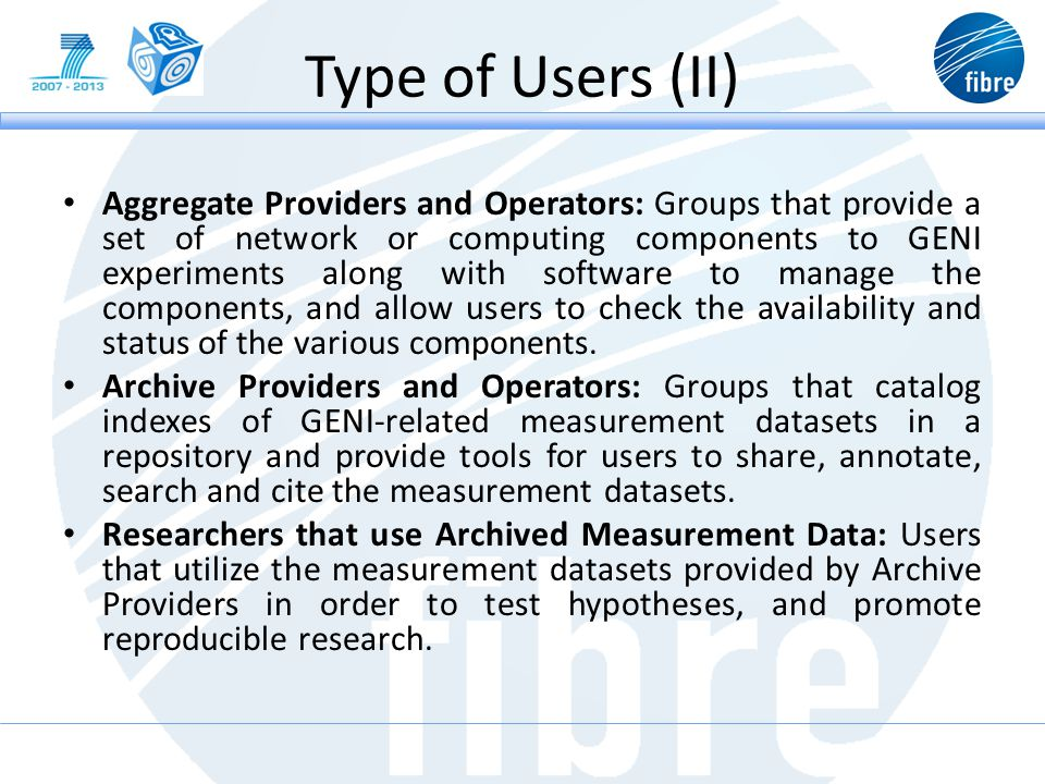 Type of Users (II) Aggregate Providers and Operators: Groups that provide a set of network or computing components to GENI experiments along with software to manage the components, and allow users to check the availability and status of the various components.