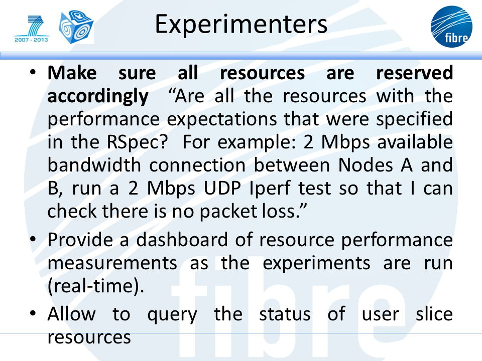 Experimenters Make sure all resources are reserved accordingly Are all the resources with the performance expectations that were specified in the RSpec.