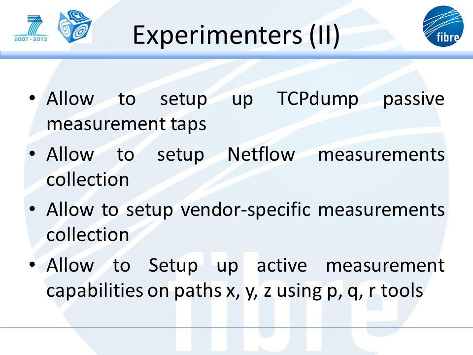 Experimenters (II) Allow to setup up TCPdump passive measurement taps Allow to setup Netflow measurements collection Allow to setup vendor-specific measurements collection Allow to Setup up active measurement capabilities on paths x, y, z using p, q, r tools
