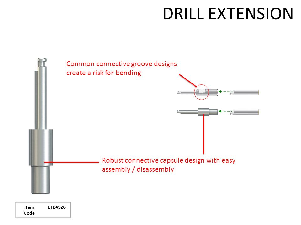 DRILL EXTENSION Robust connective capsule design with easy assembly / disassembly Common connective groove designs create a risk for bending Item Code ETB4526
