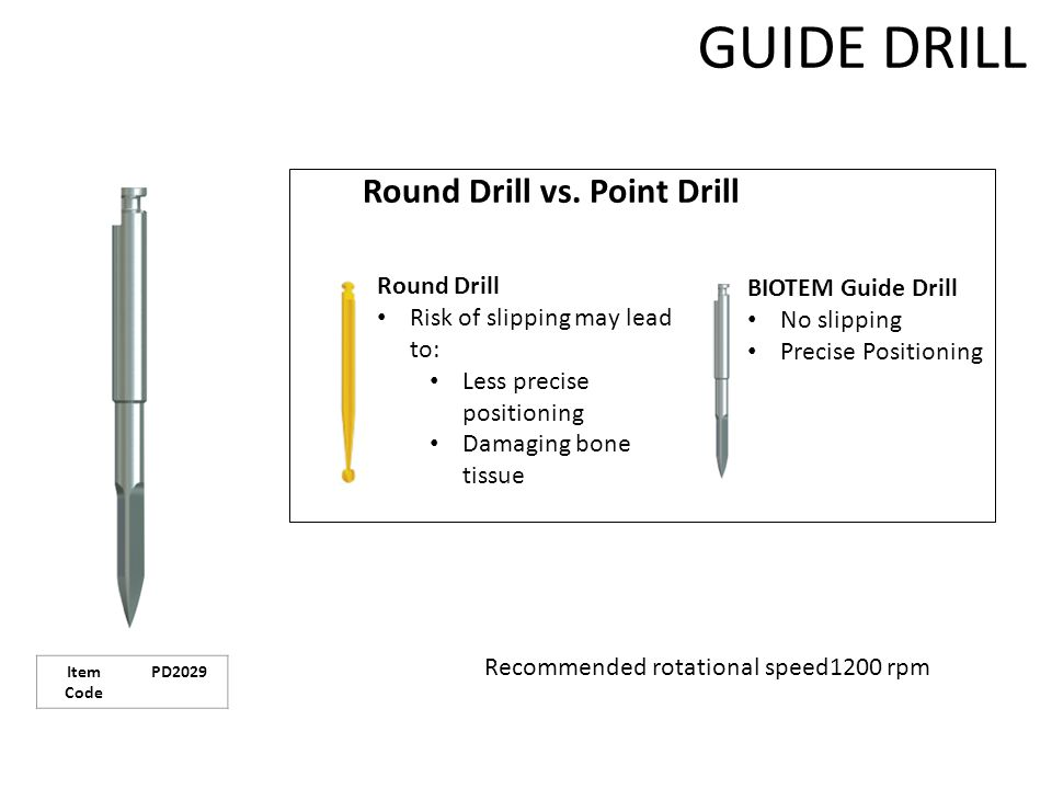 GUIDE DRILL BIOTEM Guide Drill No slipping Precise Positioning Round Drill Risk of slipping may lead to: Less precise positioning Damaging bone tissue Recommended rotational speed1200 rpm Round Drill vs.